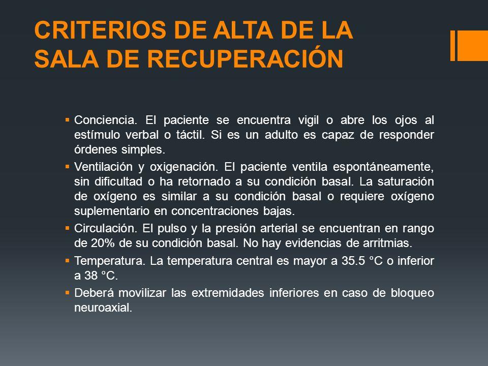 CRITERIOS DE ALTA DE LA SALA DE RECUPERACIÓN  Conciencia. El paciente se encuentra vigil o abre los ojos al estímulo verbal o táctil. Si es un adulto