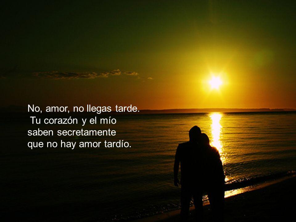No, amor, no llegas tarde. Tu corazón y el mío saben secretamente que no hay amor tardío.