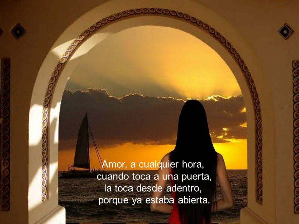 Amor, a cualquier hora, cuando toca a una puerta, la toca desde adentro, porque ya estaba abierta.