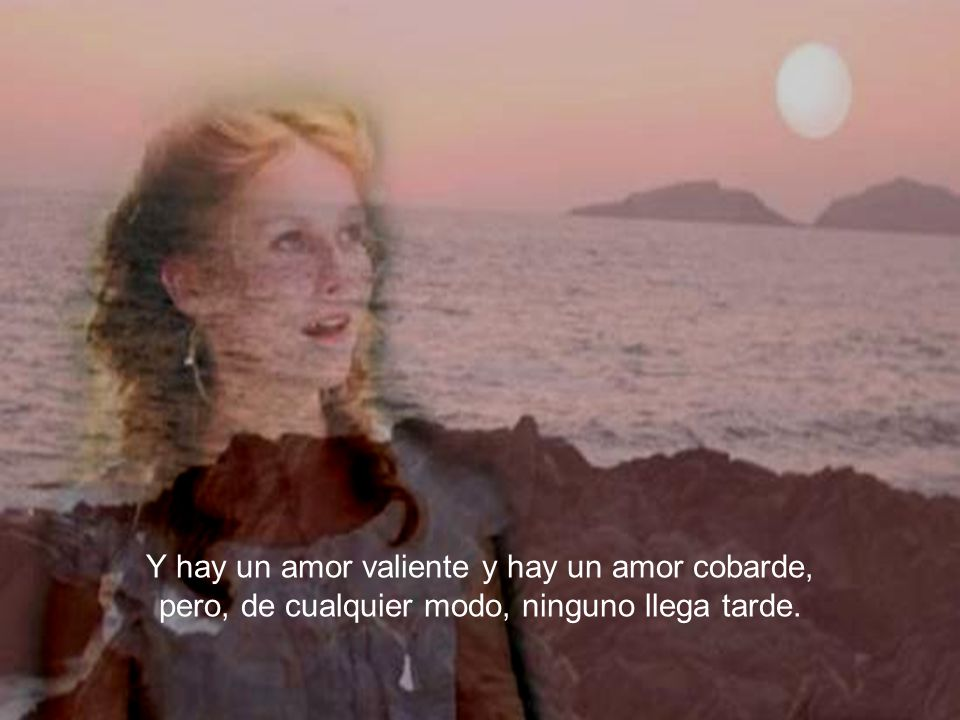 Y hay un amor valiente y hay un amor cobarde, pero, de cualquier modo, ninguno llega tarde.