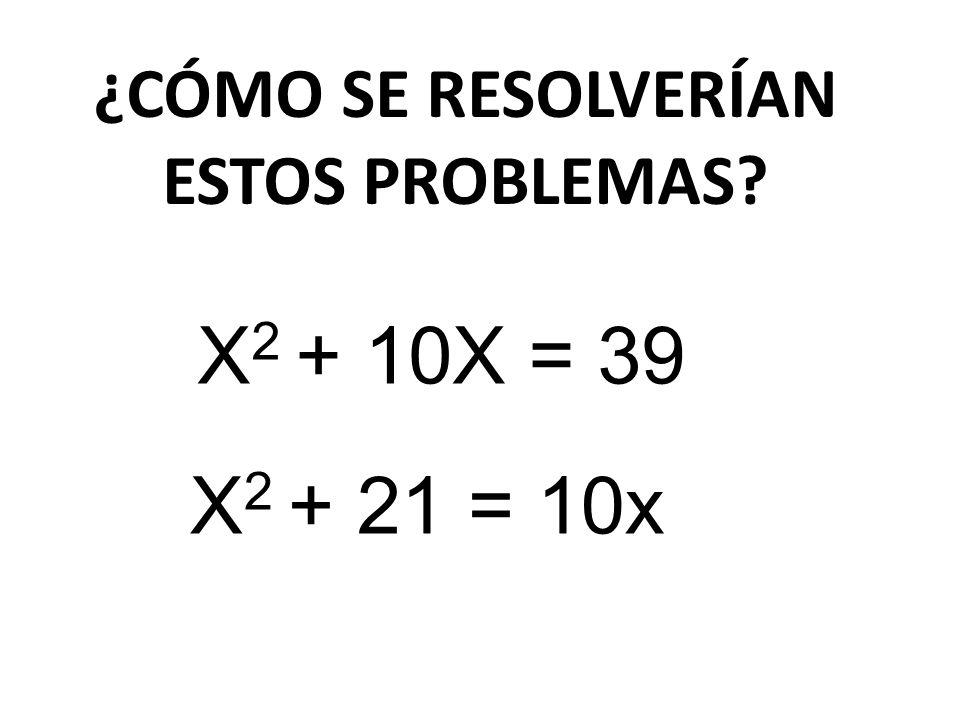 ¿CÓMO SE RESOLVERÍAN ESTOS PROBLEMAS? X 2 + 10X = 39 X 2 + 21 = 10x