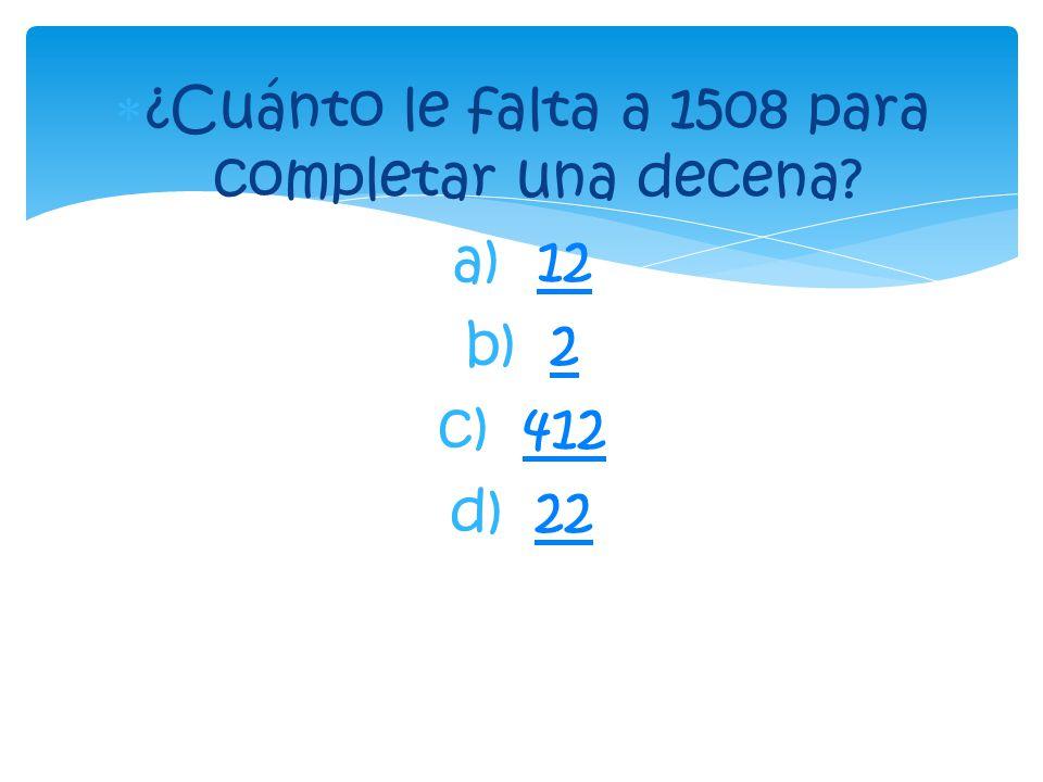  ¿Cuánto le falta a 1508 para completar una decena? a)1212 b)22 c)412412 d)2222