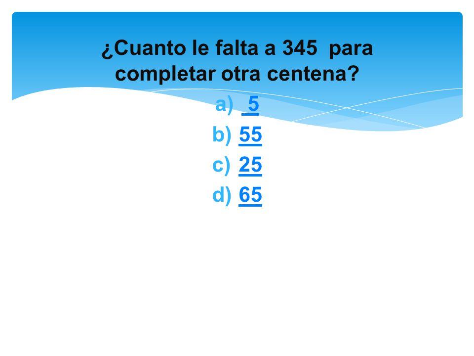 ¿Cuanto le falta a 345 para completar otra centena? a) 5 5 b)5555 c)2525 d)6565