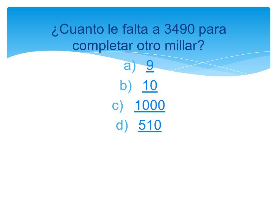 ¿Cuanto le falta a 3490 para completar otro millar? a)99 b)1010 c)10001000 d)510510