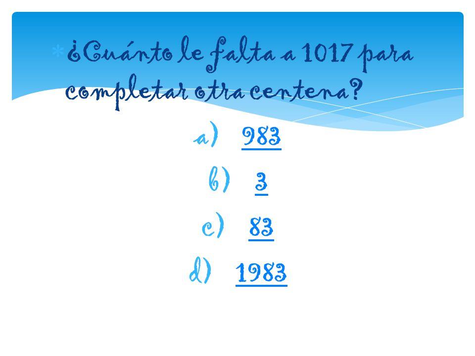  ¿Cuánto le falta a 1017 para completar otra centena? a)983983 b)33 c)8383 d)19831983