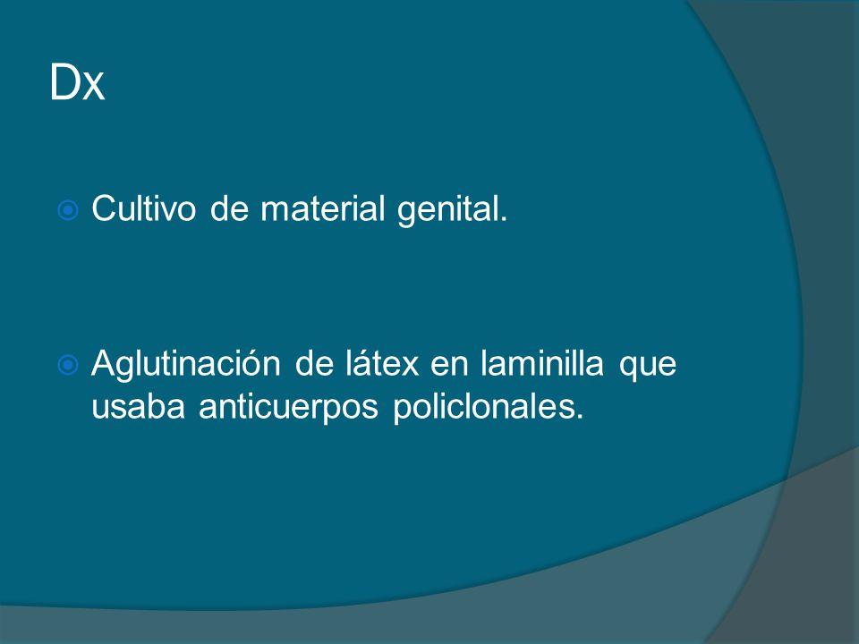 Dx  Cultivo de material genital.  Aglutinación de látex en laminilla que usaba anticuerpos policlonales.