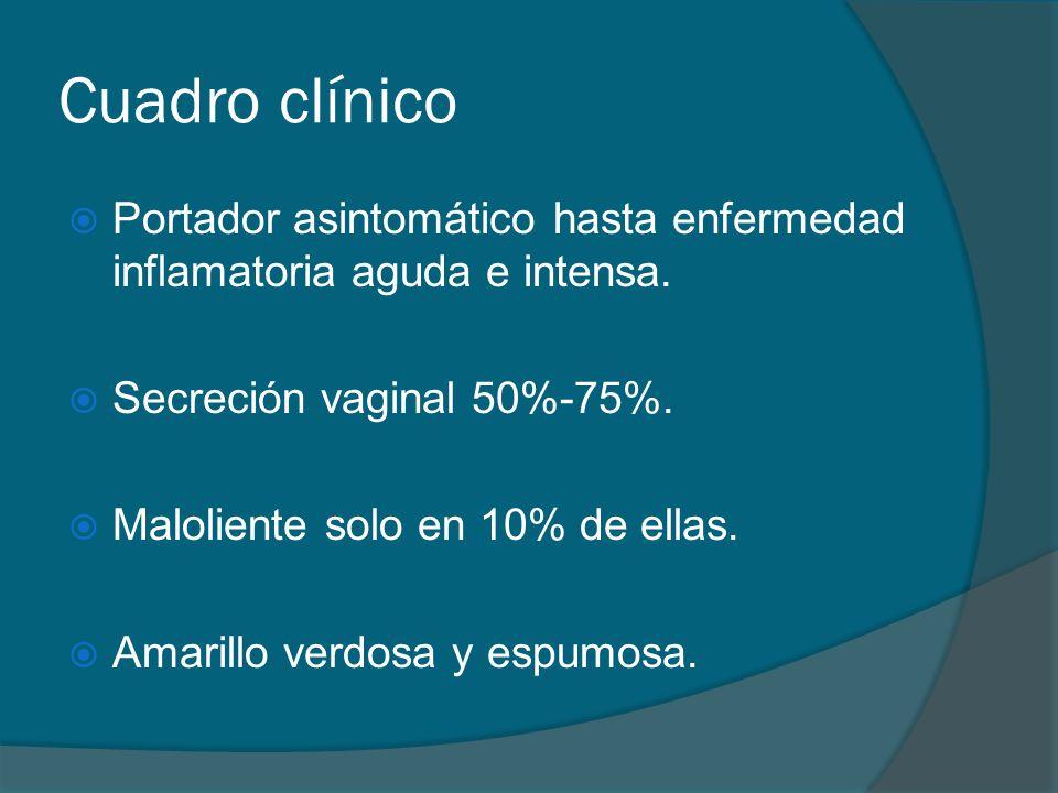 Cuadro clínico  Portador asintomático hasta enfermedad inflamatoria aguda e intensa.  Secreción vaginal 50%-75%.  Maloliente solo en 10% de ellas.