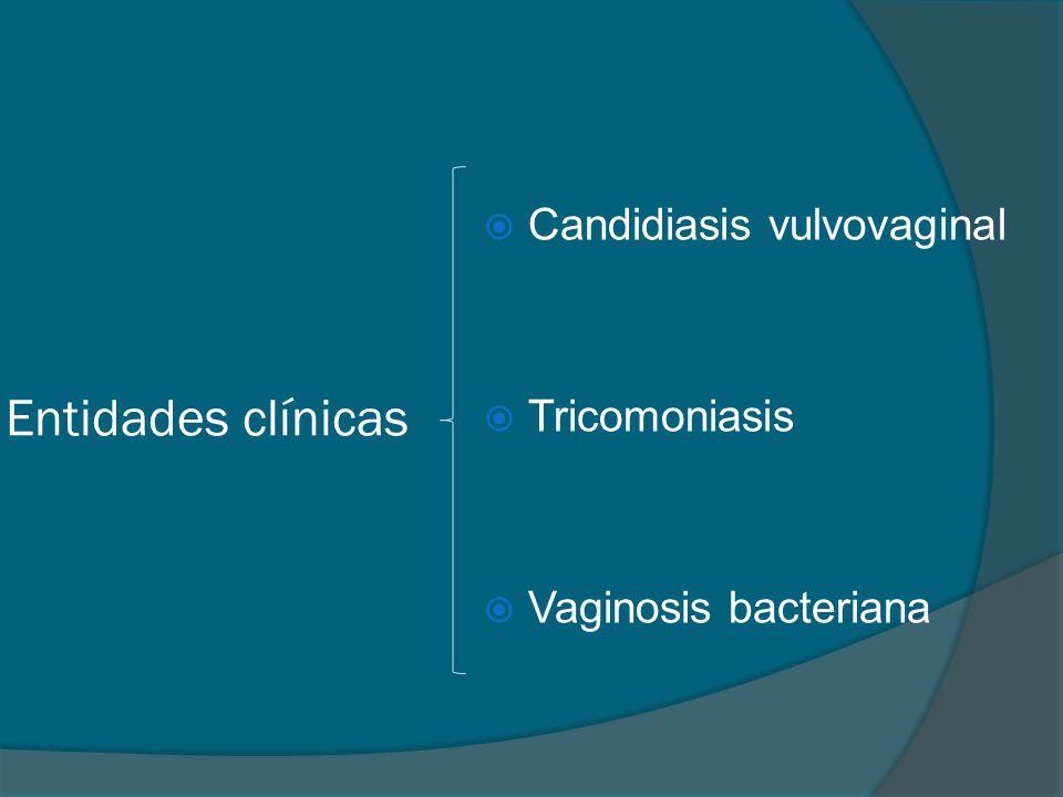 Entidades clínicas  Candidiasis vulvovaginal  Tricomoniasis  Vaginosis bacteriana