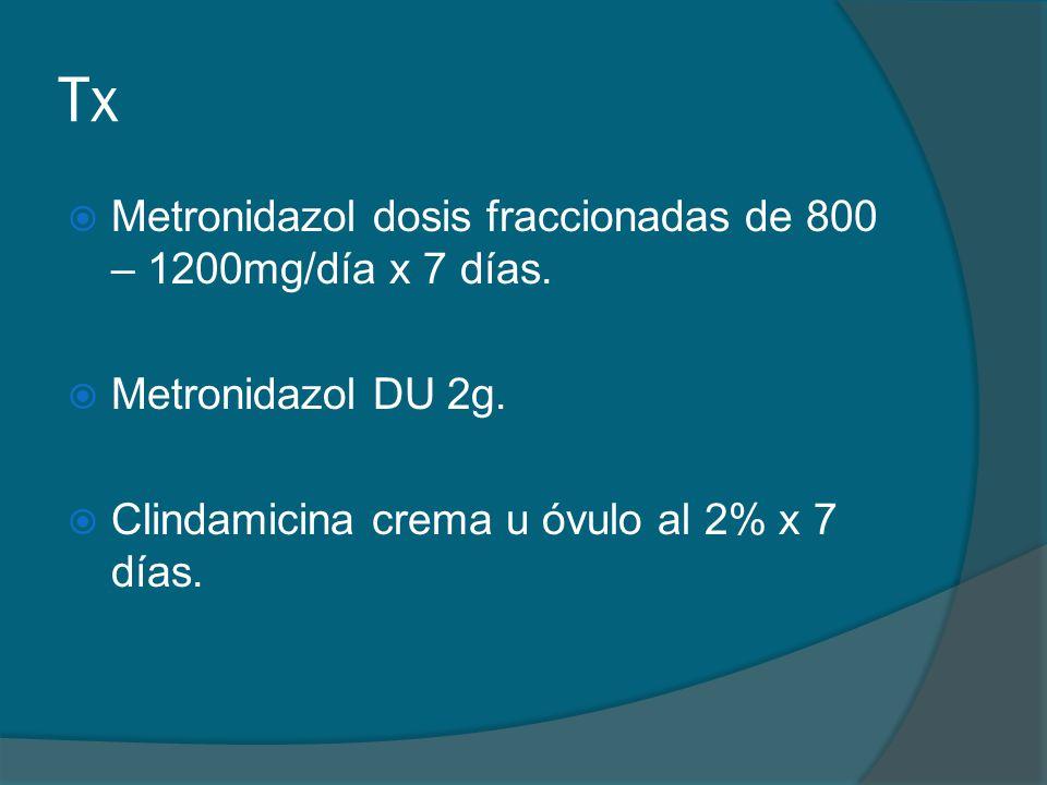 Tx  Metronidazol dosis fraccionadas de 800 – 1200mg/día x 7 días.  Metronidazol DU 2g.  Clindamicina crema u óvulo al 2% x 7 días.