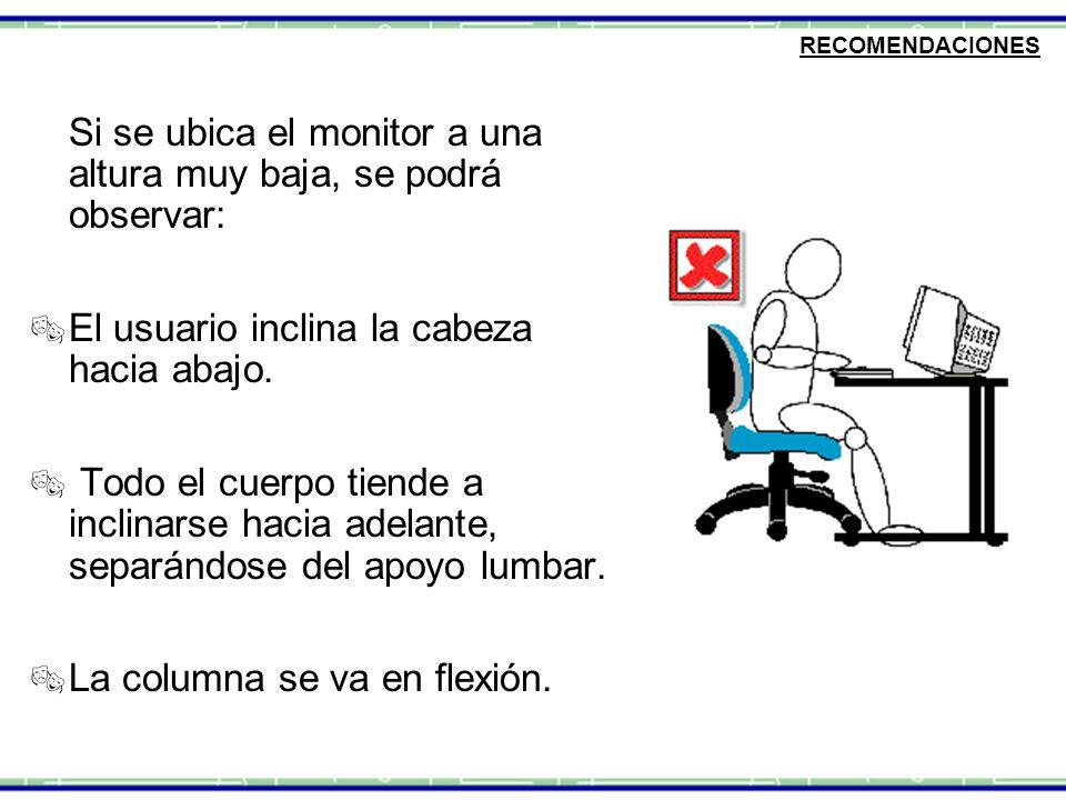 Si se ubica el monitor a una altura muy baja, se podrá observar:  El usuario inclina la cabeza hacia abajo.  Todo el cuerpo tiende a inclinarse haci