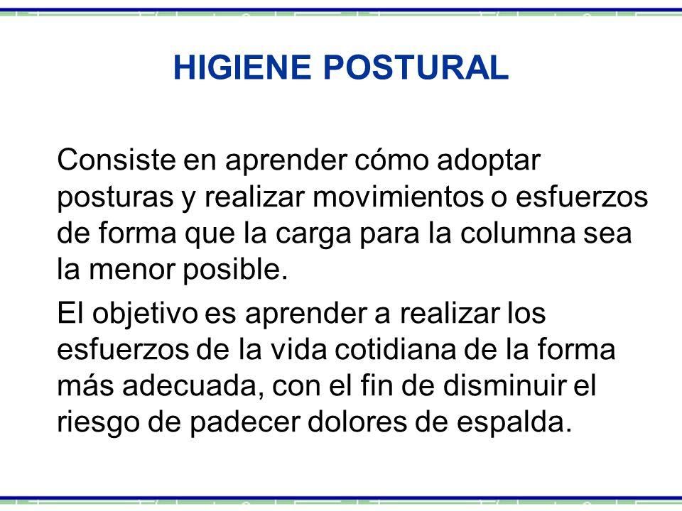HIGIENE POSTURAL Consiste en aprender cómo adoptar posturas y realizar movimientos o esfuerzos de forma que la carga para la columna sea la menor posi