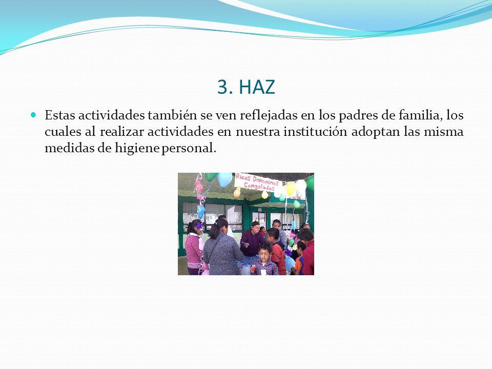 3. HAZ Estas actividades también se ven reflejadas en los padres de familia, los cuales al realizar actividades en nuestra institución adoptan las mis