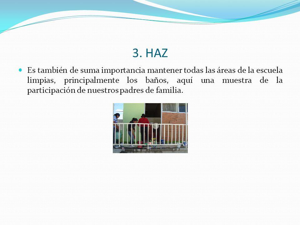 3. HAZ Es también de suma importancia mantener todas las áreas de la escuela limpias, principalmente los baños, aquí una muestra de la participación d