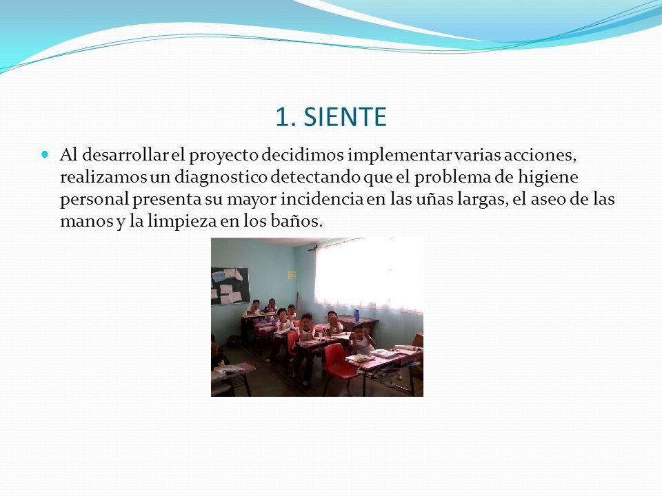 1. SIENTE Al desarrollar el proyecto decidimos implementar varias acciones, realizamos un diagnostico detectando que el problema de higiene personal p