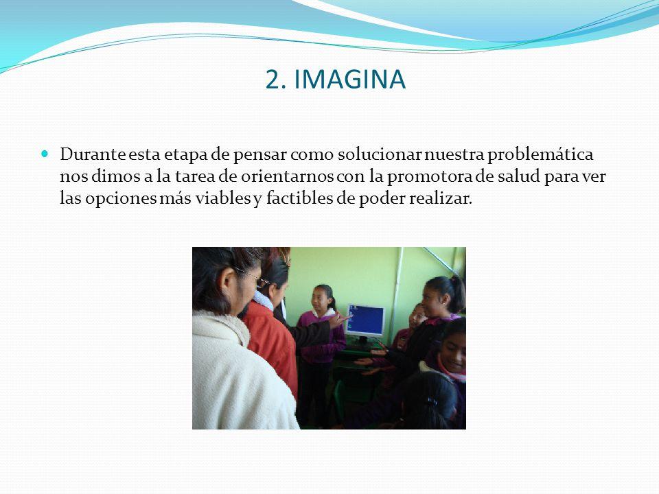 2. IMAGINA Durante esta etapa de pensar como solucionar nuestra problemática nos dimos a la tarea de orientarnos con la promotora de salud para ver la