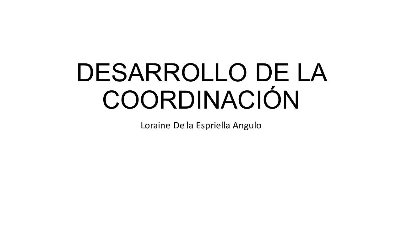 DESARROLLO DE LA COORDINACIÓN Loraine De la Espriella Angulo