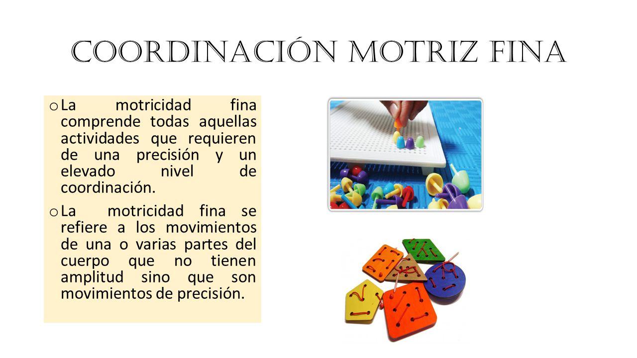 COORDINACIÓN MOTRIZ FINA o La motricidad fina comprende todas aquellas actividades que requieren de una precisión y un elevado nivel de coordinación.