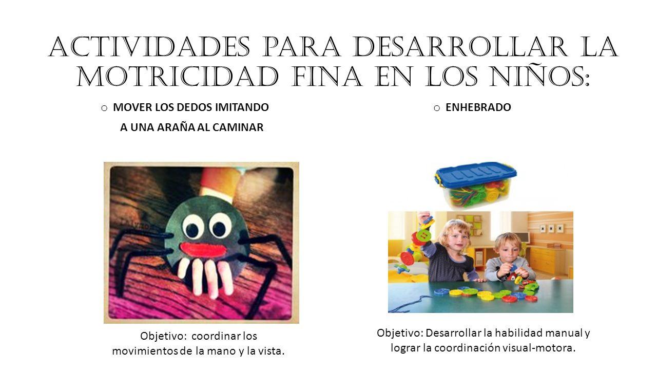 Actividades para desarrollar la motricidad fina en los niños: o MOVER LOS DEDOS IMITANDO A UNA ARAÑA AL CAMINAR o ENHEBRADO Objetivo: coordinar los movimientos de la mano y la vista.