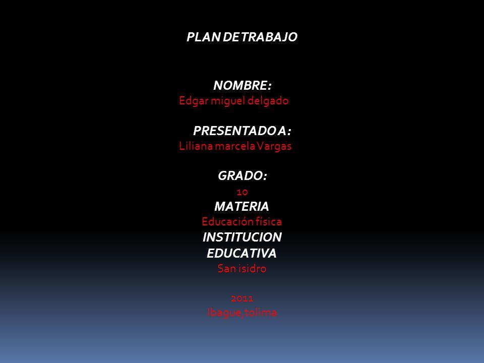 PLAN DE TRABAJO NOMBRE: Edgar miguel delgado PRESENTADO A: Liliana marcela Vargas GRADO: 10 MATERIA Educación física INSTITUCION EDUCATIVA San isidro