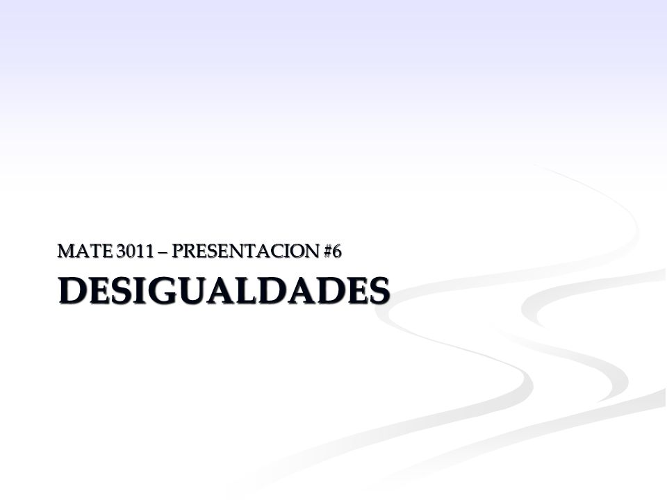 DESIGUALDADES MATE 3011 – PRESENTACION #6