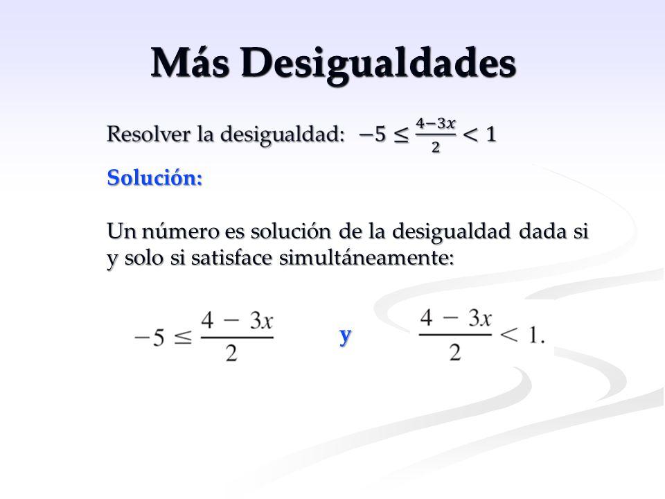 Más Desigualdades Solución: Un número es solución de la desigualdad dada si y solo si satisface simultáneamente: y