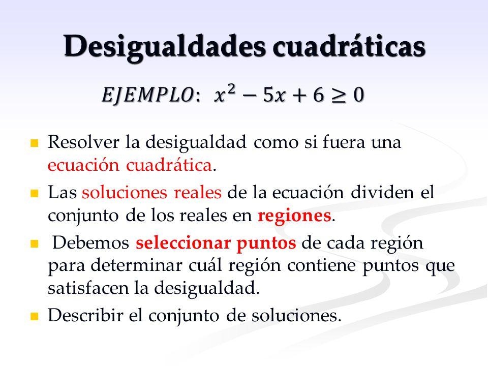 Desigualdades cuadráticas Resolver la desigualdad como si fuera una ecuación cuadrática. Las soluciones reales de la ecuación dividen el conjunto de l