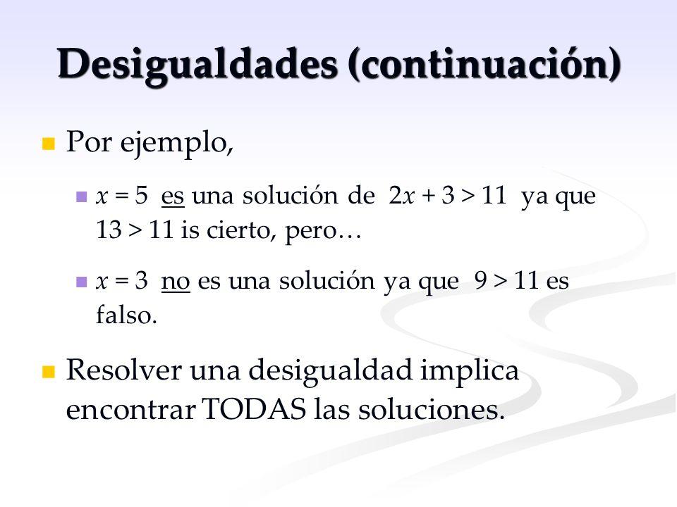 Desigualdades (continuación) Por ejemplo, x = 5 es una solución de 2x + 3 > 11 ya que 13 > 11 is cierto, pero… x = 3 no es una solución ya que 9 > 11