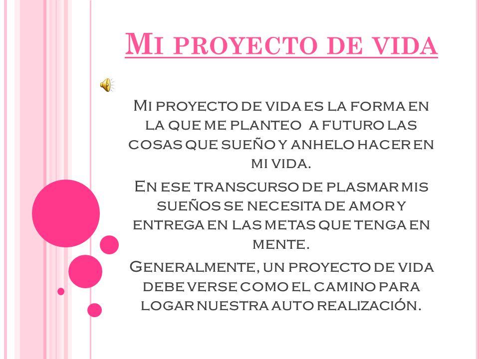 M I PROYECTO DE VIDA Mi proyecto de vida es la forma en la que me planteo a futuro las cosas que sueño y anhelo hacer en mi vida.