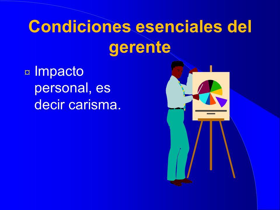 Condiciones esenciales del gerente ¤ Impacto personal, es decir carisma.