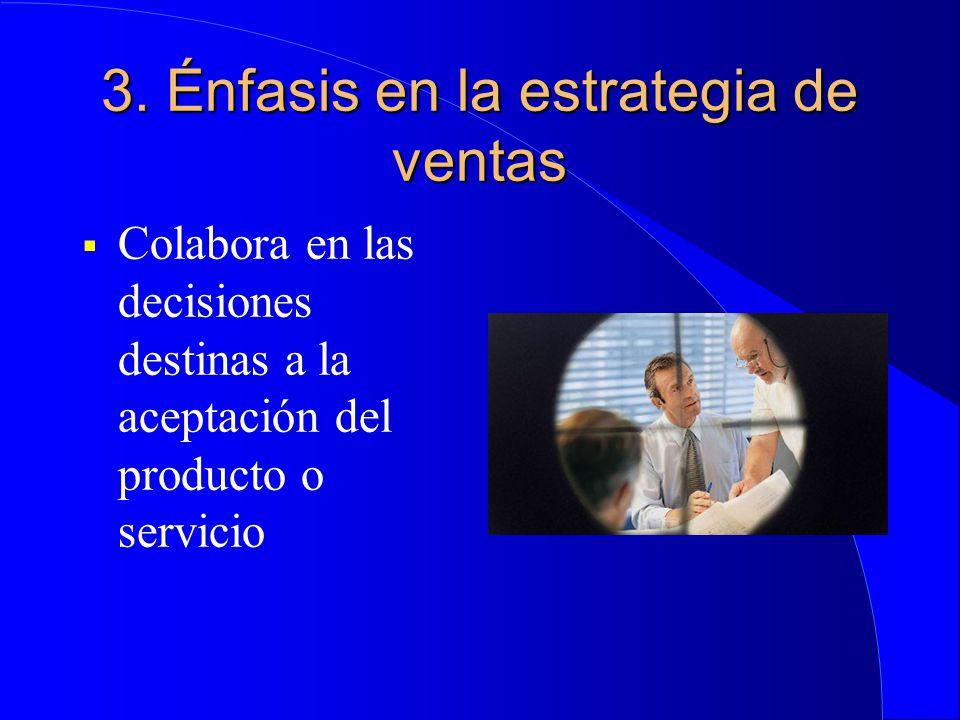 3. Énfasis en la estrategia de ventas  Colabora en las decisiones destinas a la aceptación del producto o servicio