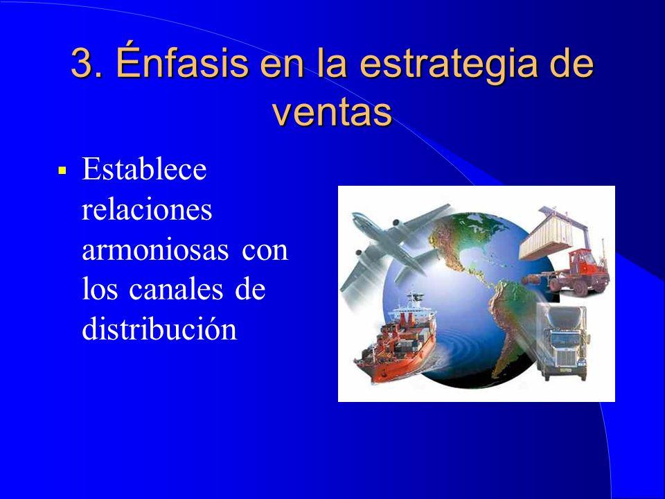 3. Énfasis en la estrategia de ventas  Establece relaciones armoniosas con los canales de distribución