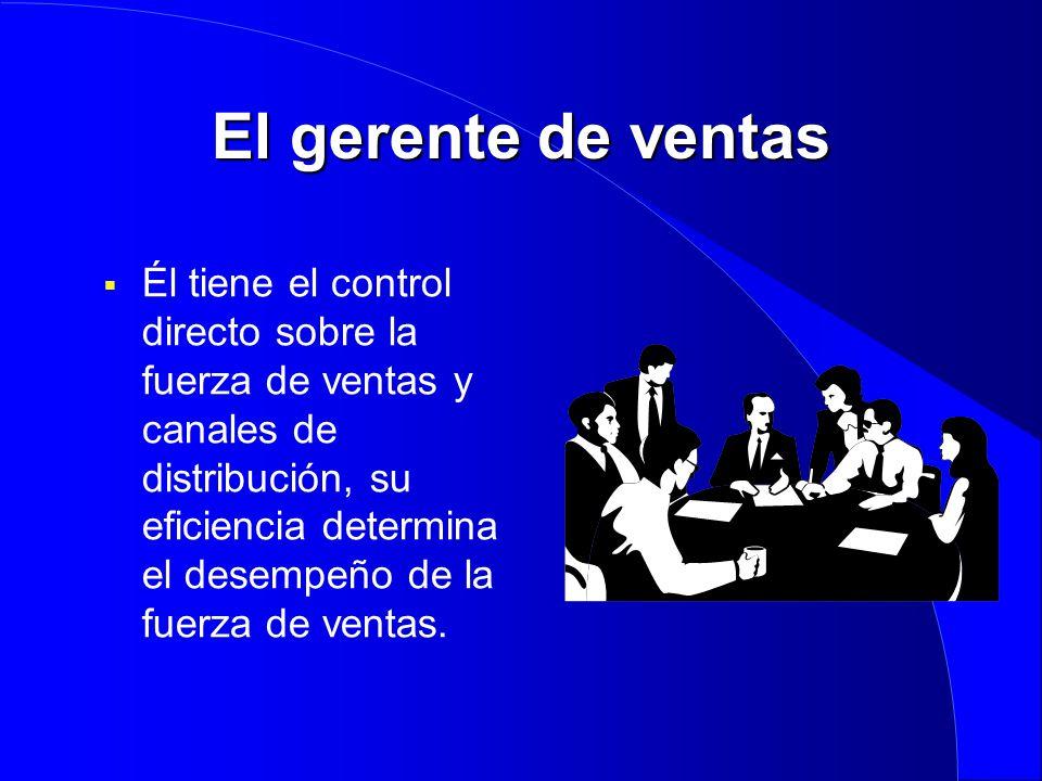 El gerente de ventas  Él tiene el control directo sobre la fuerza de ventas y canales de distribución, su eficiencia determina el desempeño de la fue