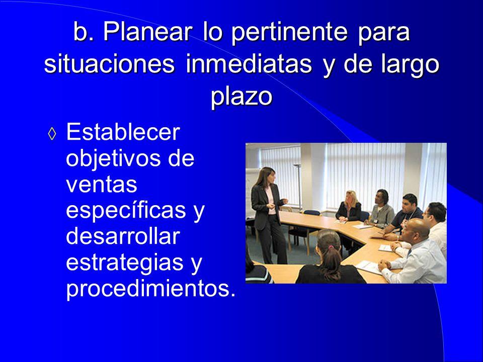 b. Planear lo pertinente para situaciones inmediatas y de largo plazo  Establecer objetivos de ventas específicas y desarrollar estrategias y procedi