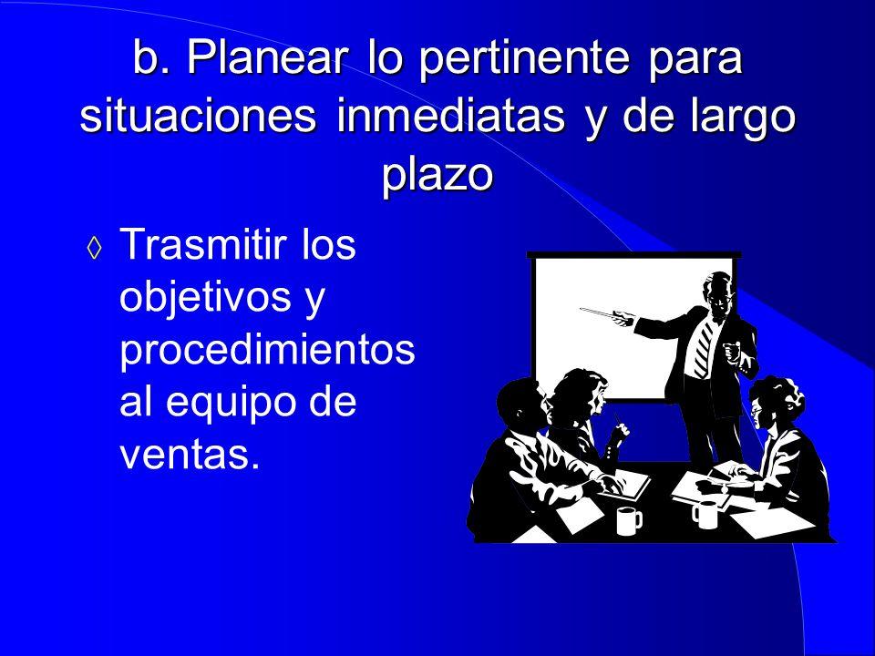 b. Planear lo pertinente para situaciones inmediatas y de largo plazo  Trasmitir los objetivos y procedimientos al equipo de ventas.