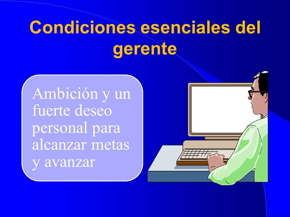 Condiciones esenciales del gerente ¤ Interacción con los demás para lograr un adecuado nivel de satisfacción al tratar a la gente.