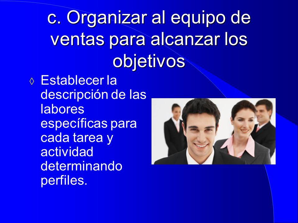 c. Organizar al equipo de ventas para alcanzar los objetivos  Establecer la descripción de las labores específicas para cada tarea y actividad determ