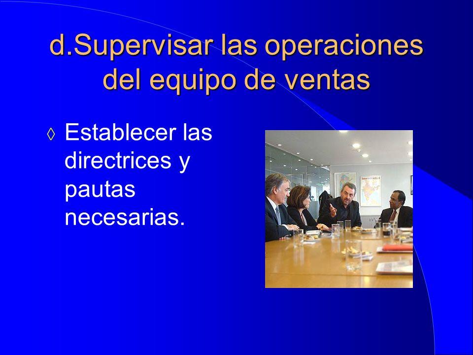d.Supervisar las operaciones del equipo de ventas  Establecer las directrices y pautas necesarias.