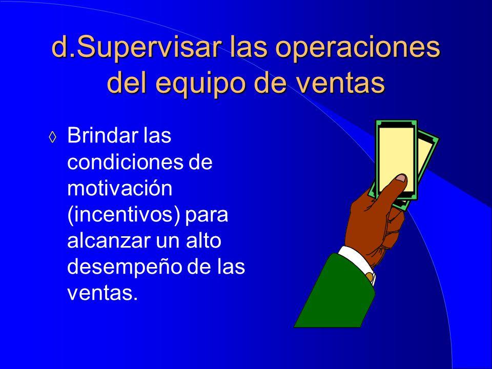 d.Supervisar las operaciones del equipo de ventas  Brindar las condiciones de motivación (incentivos) para alcanzar un alto desempeño de las ventas.
