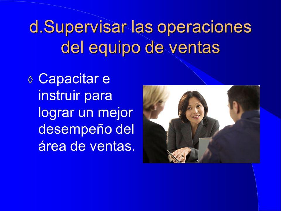 d.Supervisar las operaciones del equipo de ventas  Capacitar e instruir para lograr un mejor desempeño del área de ventas.