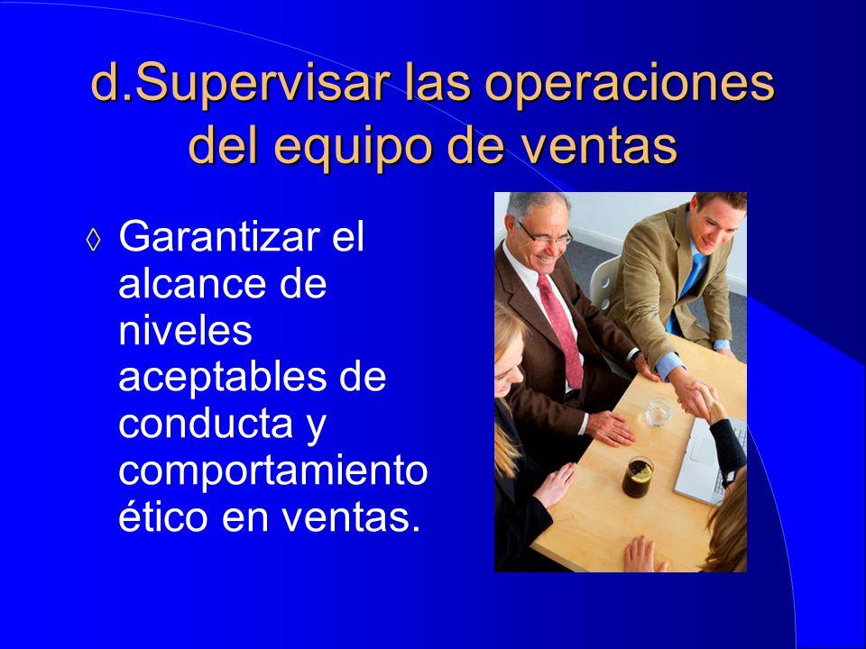 d.Supervisar las operaciones del equipo de ventas  Garantizar el alcance de niveles aceptables de conducta y comportamiento ético en ventas.