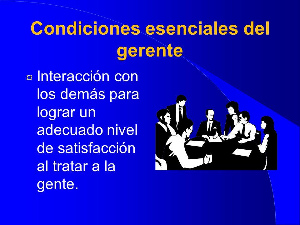 Condiciones esenciales del gerente ¤ Capacidad de persuasión en lograr un compromiso en lugar de una tendencia hacia el conflicto.