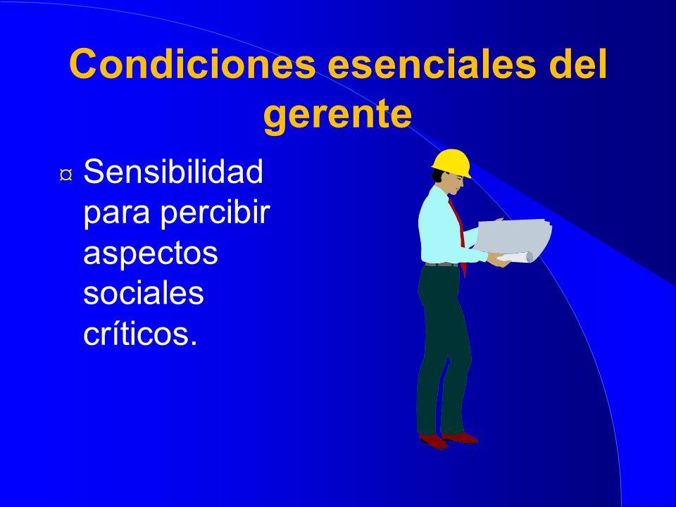 Condiciones esenciales del gerente ¤ Sensibilidad para percibir aspectos sociales críticos.