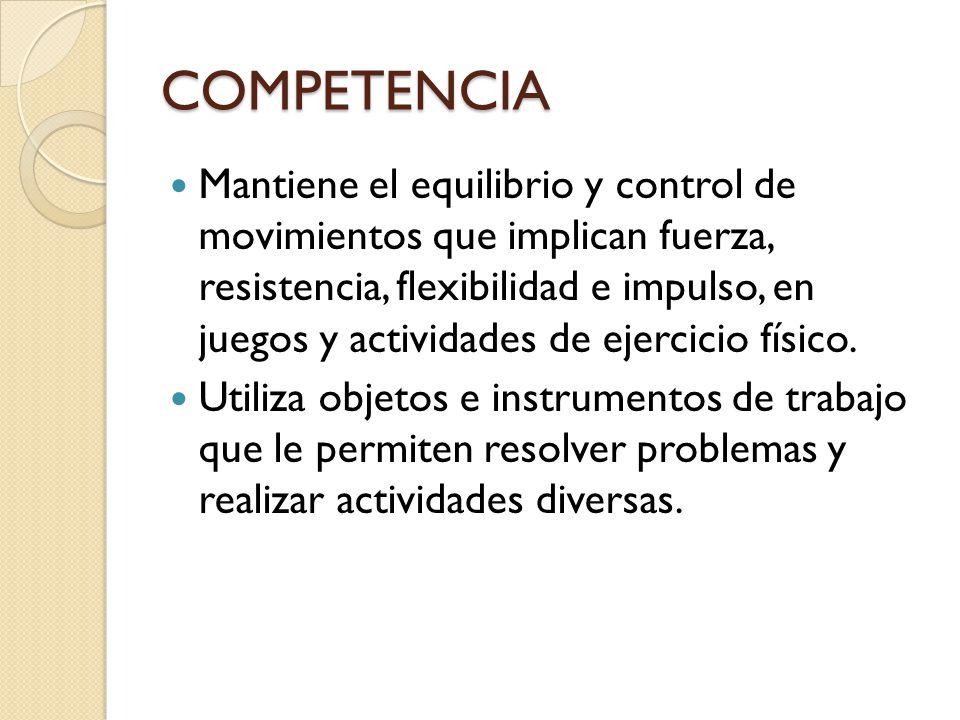 COMPETENCIA Mantiene el equilibrio y control de movimientos que implican fuerza, resistencia, flexibilidad e impulso, en juegos y actividades de ejercicio físico.