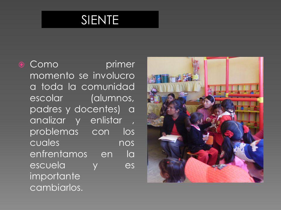 SIENTE  Como primer momento se involucro a toda la comunidad escolar (alumnos, padres y docentes) a analizar y enlistar, problemas con los cuales nos enfrentamos en la escuela y es importante cambiarlos.