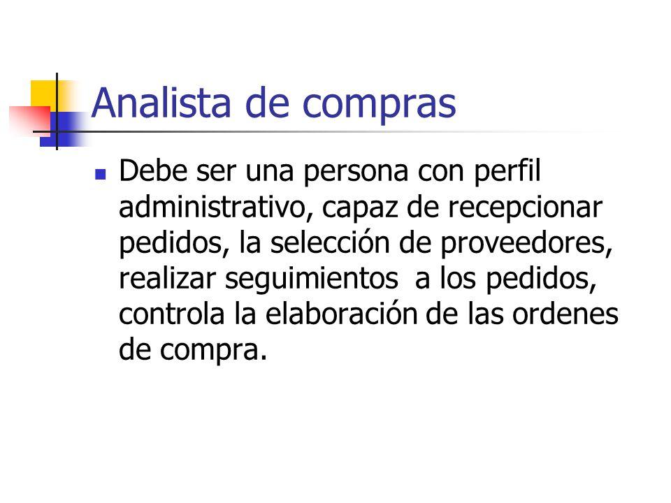 Analista de compras Debe ser una persona con perfil administrativo, capaz de recepcionar pedidos, la selección de proveedores, realizar seguimientos a los pedidos, controla la elaboración de las ordenes de compra.