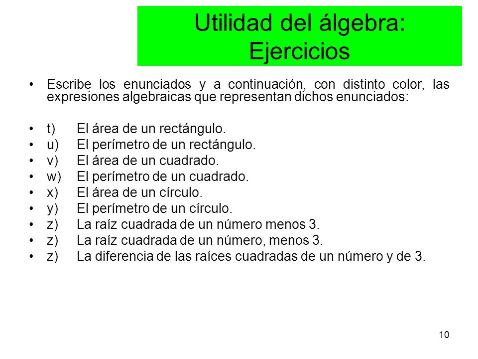 10 Escribe los enunciados y a continuación, con distinto color, las expresiones algebraicas que representan dichos enunciados: t) El área de un rectángulo.