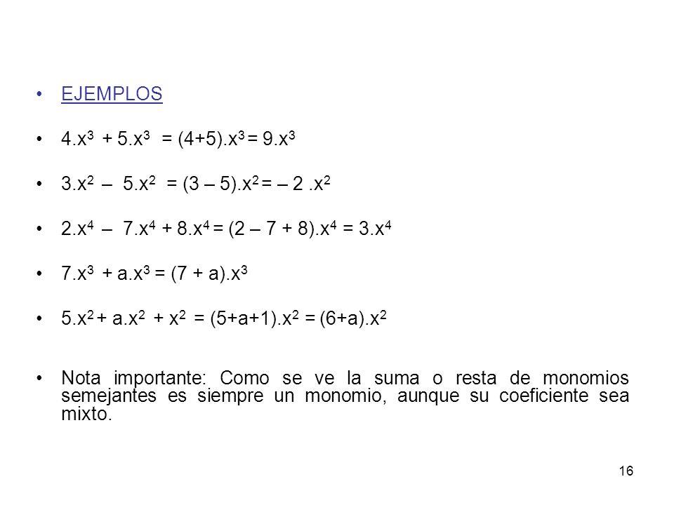 16 EJEMPLOS 4.x 3 + 5.x 3 = (4+5).x 3 = 9.x 3 3.x 2 – 5.x 2 = (3 – 5).x 2 = – 2.x 2 2.x 4 – 7.x 4 + 8.x 4 = (2 – 7 + 8).x 4 = 3.x 4 7.x 3 + a.x 3 = (7 + a).x 3 5.x 2 + a.x 2 + x 2 = (5+a+1).x 2 = (6+a).x 2 Nota importante: Como se ve la suma o resta de monomios semejantes es siempre un monomio, aunque su coeficiente sea mixto.