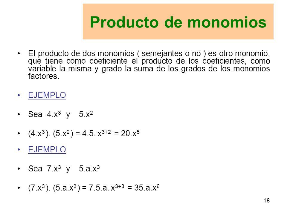 18 El producto de dos monomios ( semejantes o no ) es otro monomio, que tiene como coeficiente el producto de los coeficientes, como variable la misma y grado la suma de los grados de los monomios factores.