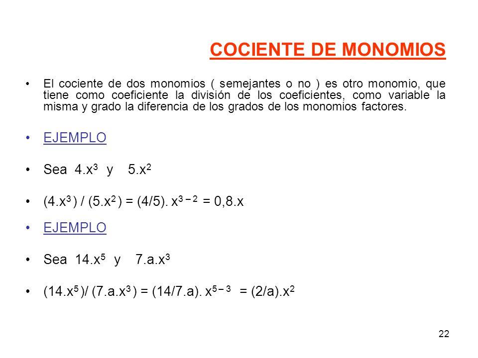 22 COCIENTE DE MONOMIOS El cociente de dos monomios ( semejantes o no ) es otro monomio, que tiene como coeficiente la división de los coeficientes, como variable la misma y grado la diferencia de los grados de los monomios factores.