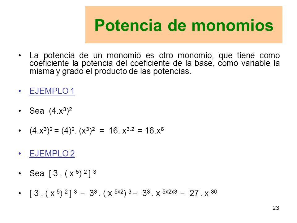 23 La potencia de un monomio es otro monomio, que tiene como coeficiente la potencia del coeficiente de la base, como variable la misma y grado el producto de las potencias.